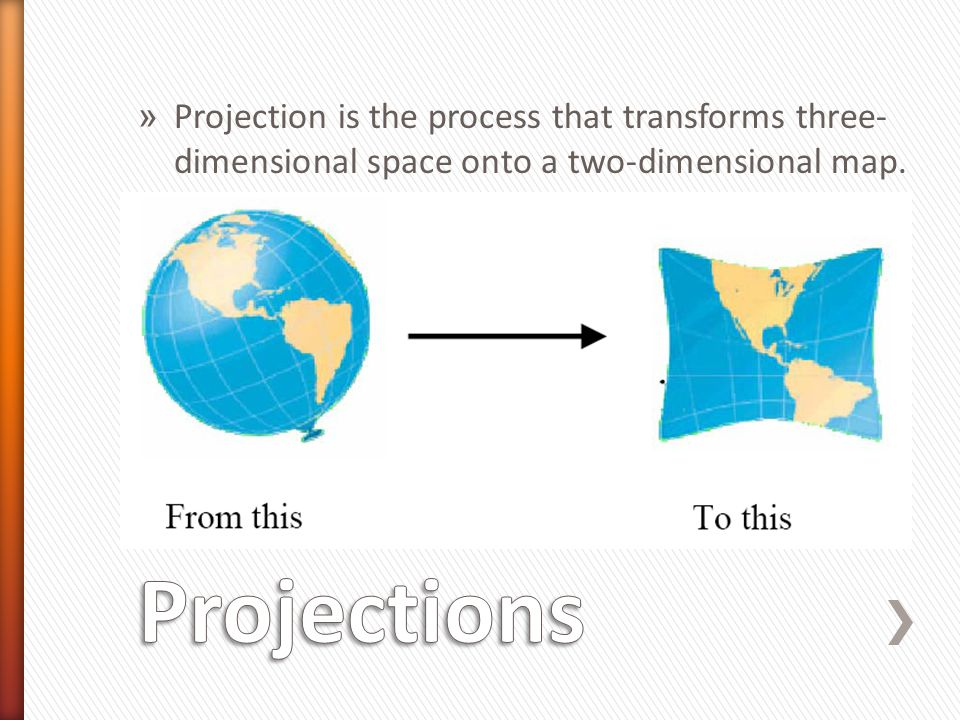 » Projection is the process that transforms three- dimensional space onto a two-dimensional map.