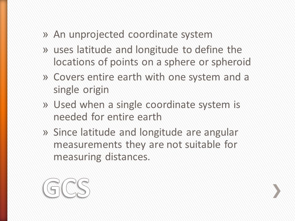 » An unprojected coordinate system » uses latitude and longitude to define the locations of points on a sphere or spheroid » Covers entire earth with