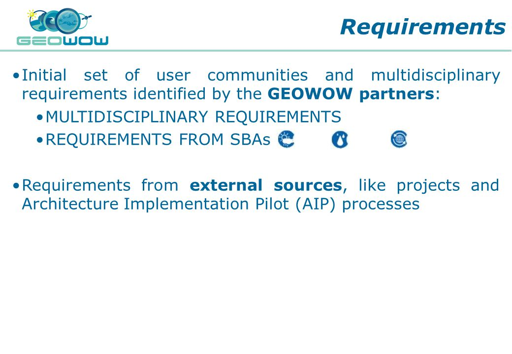 Digital Earth Communities Initial set of user communities and multidisciplinary requirements identified by the GEOWOW partners: MULTIDISCIPLINARY REQUIREMENTS REQUIREMENTS FROM SBAs Requirements from external sources, like projects and Architecture Implementation Pilot (AIP) processes Requirements