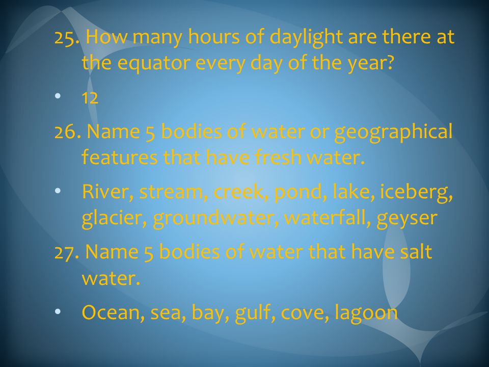 25. How many hours of daylight are there at the equator every day of the year? 12 26. Name 5 bodies of water or geographical features that have fresh
