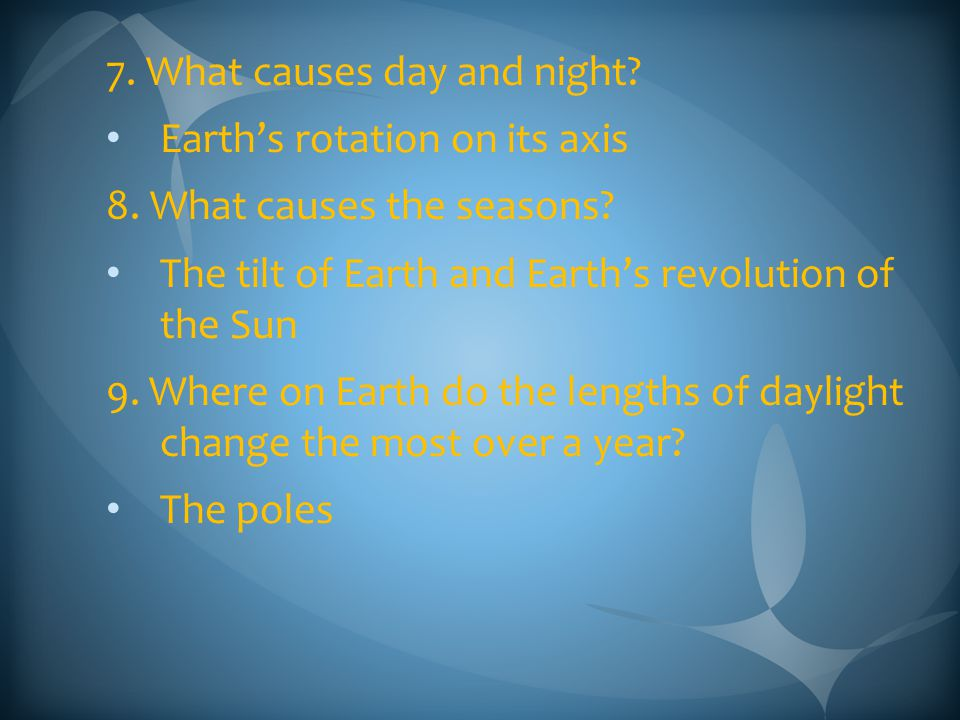 7. What causes day and night? Earth's rotation on its axis 8. What causes the seasons? The tilt of Earth and Earth's revolution of the Sun 9. Where on