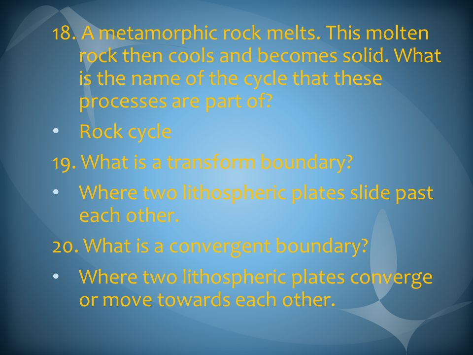 18. A metamorphic rock melts. This molten rock then cools and becomes solid. What is the name of the cycle that these processes are part of? Rock cycl