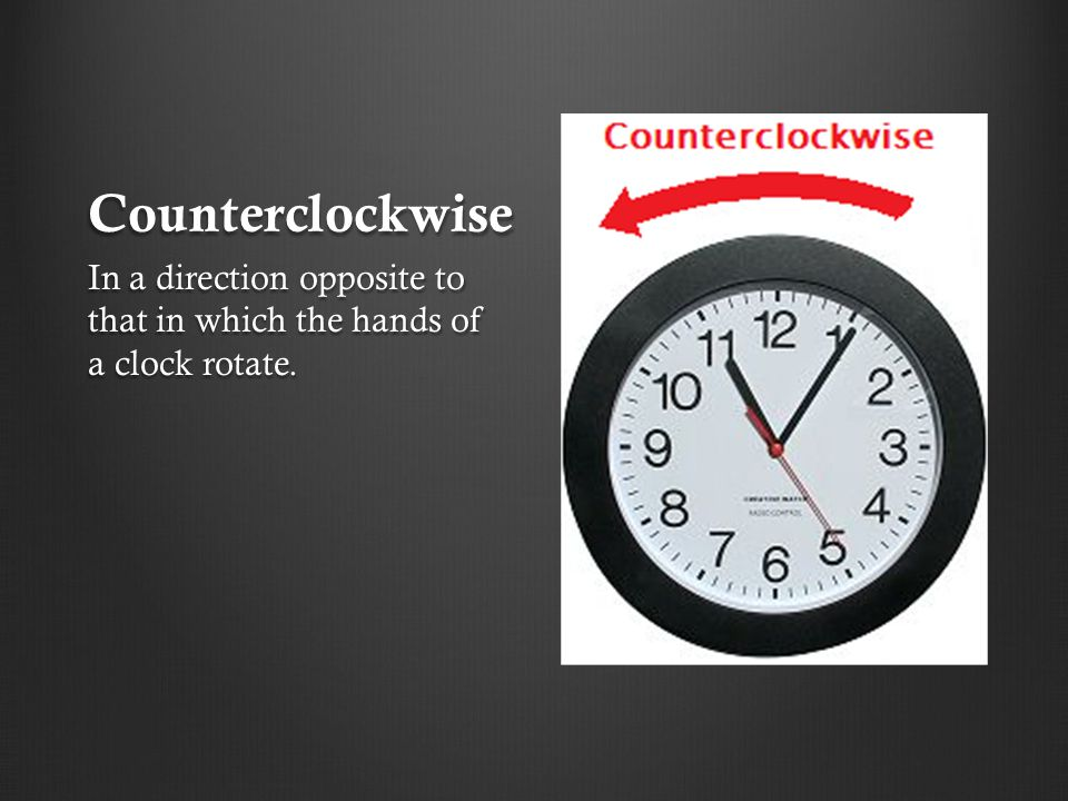 Counterclockwise In a direction opposite to that in which the hands of a clock rotate.