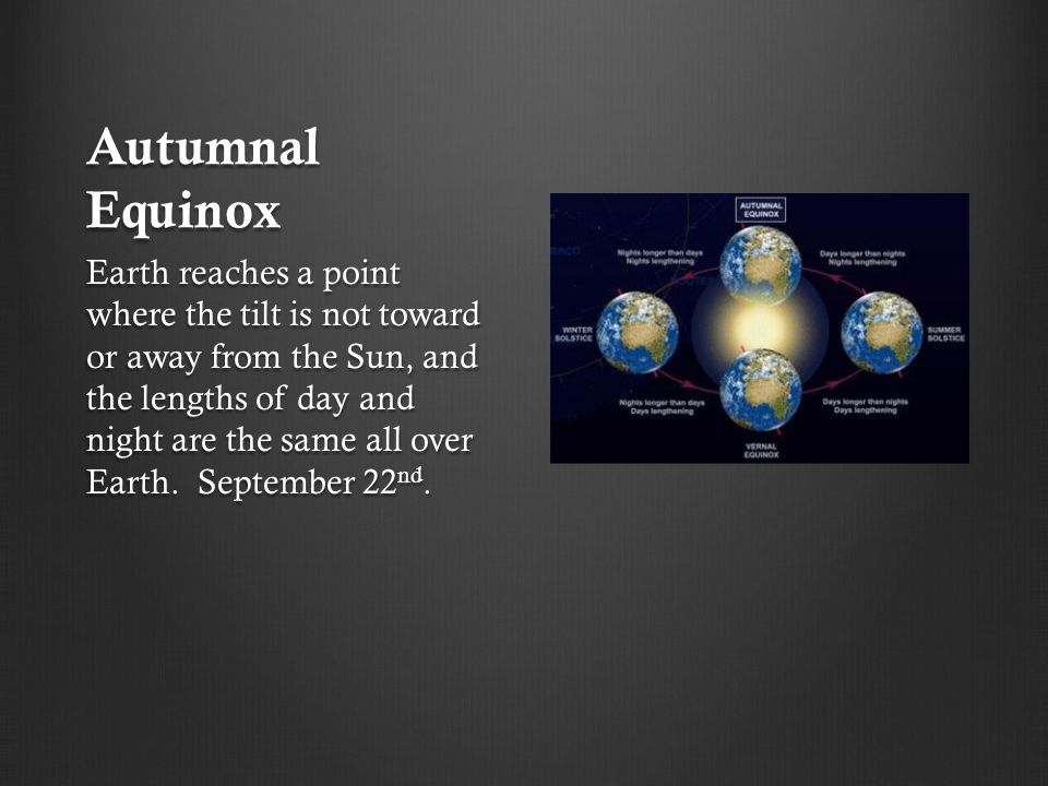 Autumnal Equinox Earth reaches a point where the tilt is not toward or away from the Sun, and the lengths of day and night are the same all over Earth