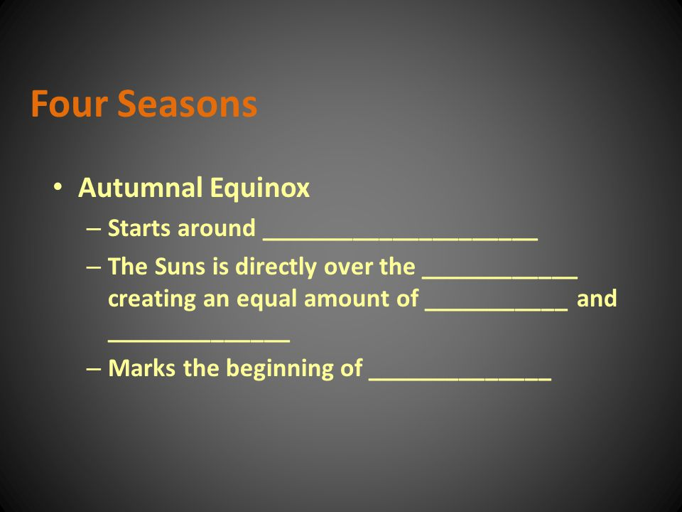 Autumnal Equinox – Starts around _____________________ – The Suns is directly over the ____________ creating an equal amount of ___________ and ______