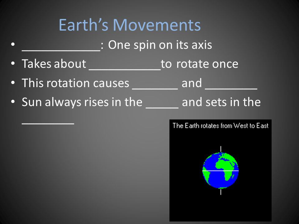 Earth's Movements ____________: One spin on its axis Takes about ___________to rotate once This rotation causes _______ and ________ Sun always rises