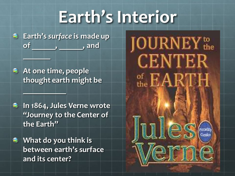 Earth's Interior Earth's surface is made up of ______, ______, and _______ At one time, people thought earth might be ___________ In 1864, Jules Verne wrote Journey to the Center of the Earth What do you think is between earth's surface and its center?