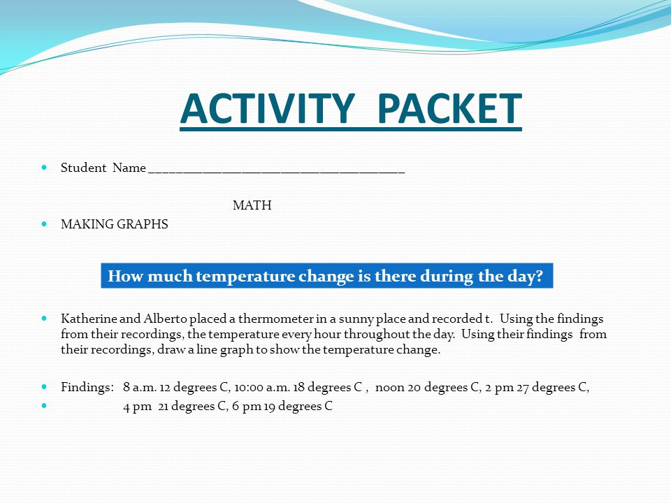 ACTIVITY PACKET Student Name _______________________________________ MATH MAKING GRAPHS Katherine and Alberto placed a thermometer in a sunny place an