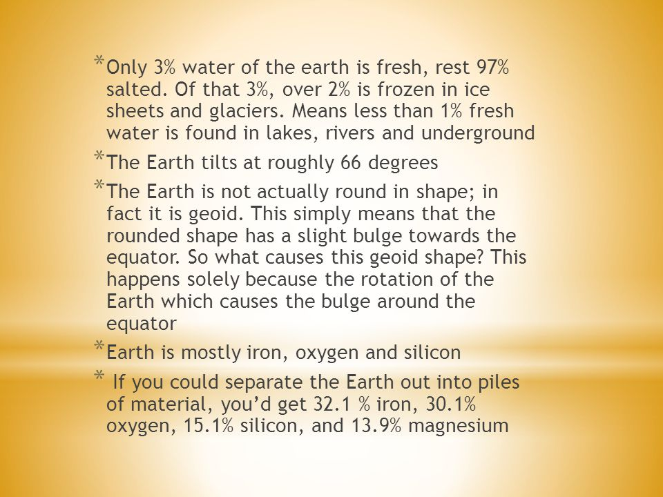 * Only 3% water of the earth is fresh, rest 97% salted. Of that 3%, over 2% is frozen in ice sheets and glaciers. Means less than 1% fresh water is fo