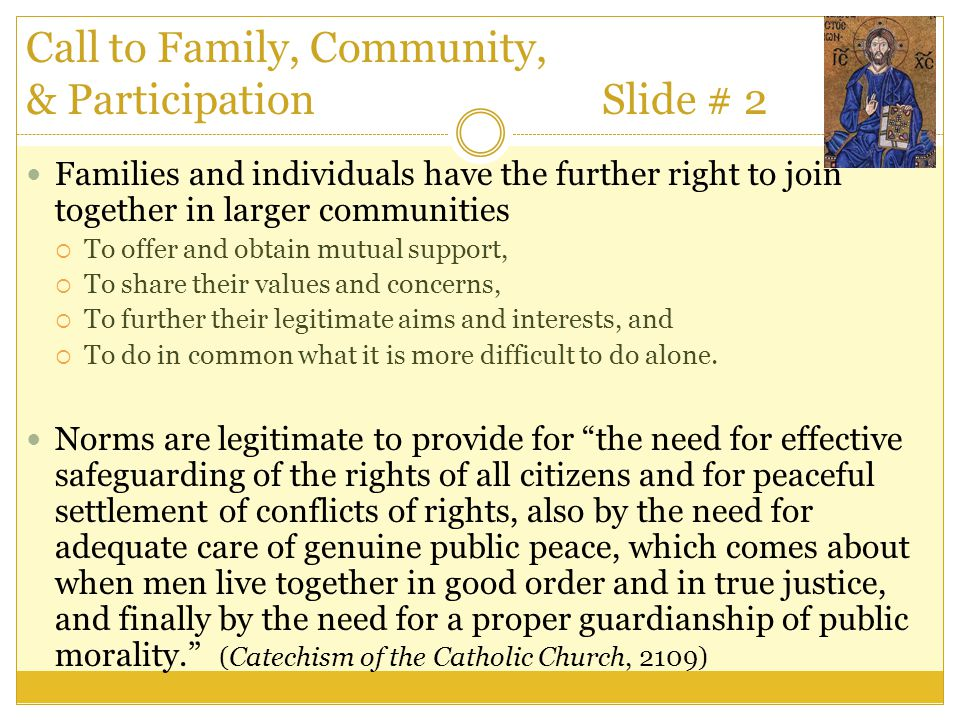 Call to Family, Community, & Participation Slide # 2 Families and individuals have the further right to join together in larger communities  To offer