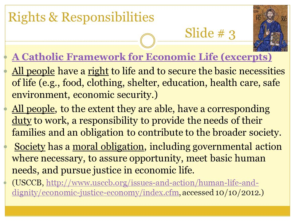 Rights & Responsibilities Slide # 3 A Catholic Framework for Economic Life (excerpts) All people have a right to life and to secure the basic necessit