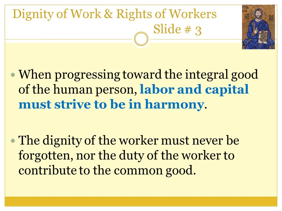 Dignity of Work & Rights of Workers Slide # 3 When progressing toward the integral good of the human person, labor and capital must strive to be in ha