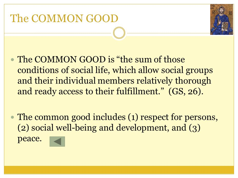 """The COMMON GOOD The COMMON GOOD is """"the sum of those conditions of social life, which allow social groups and their individual members relatively thor"""