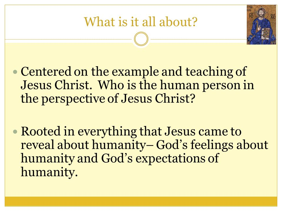 What is it all about? Centered on the example and teaching of Jesus Christ. Who is the human person in the perspective of Jesus Christ? Rooted in ever