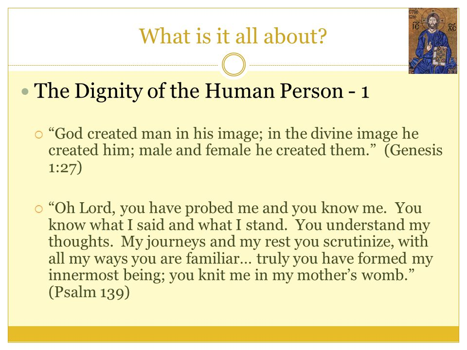 """What is it all about? The Dignity of the Human Person - 1  """"God created man in his image; in the divine image he created him; male and female he crea"""