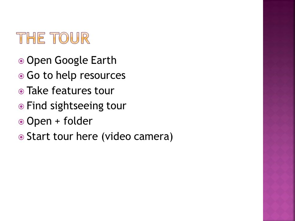  Open Google Earth  Go to help resources  Take features tour  Find sightseeing tour  Open + folder  Start tour here (video camera)