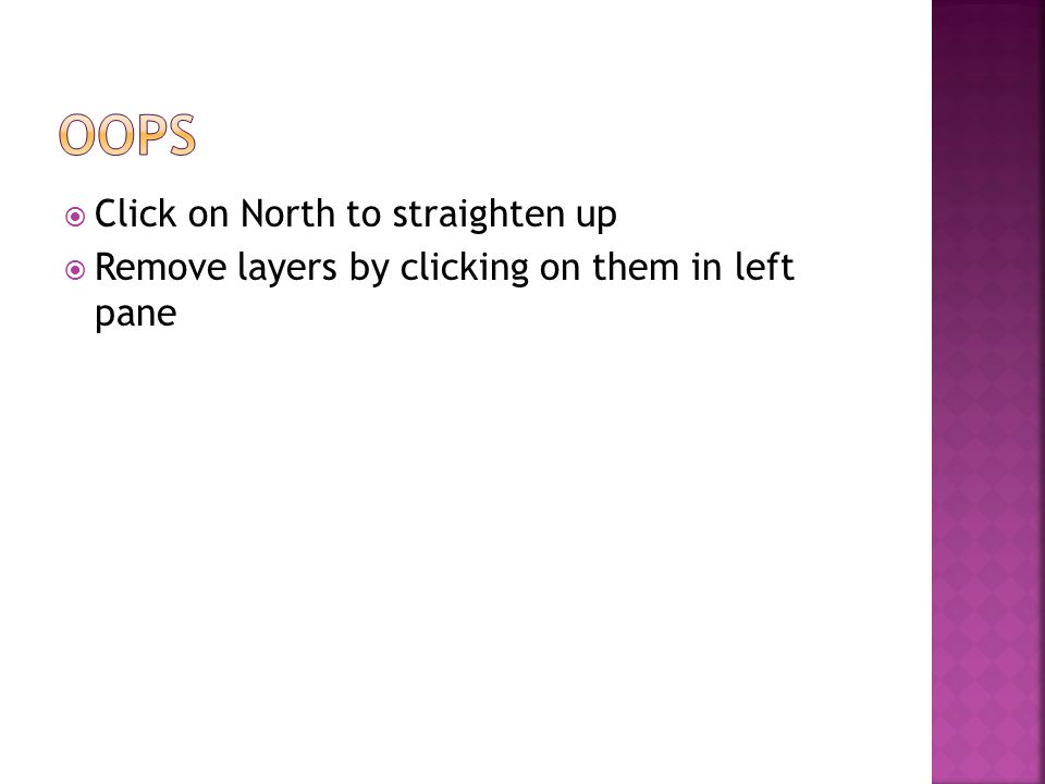  Click on North to straighten up  Remove layers by clicking on them in left pane