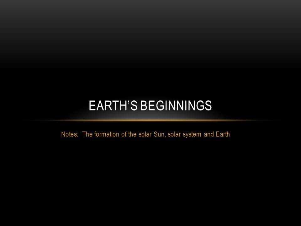 Notes: The formation of the solar Sun, solar system and Earth EARTH'S BEGINNINGS