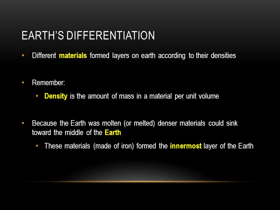 EARTH'S DIFFERENTIATION Different materials formed layers on earth according to their densities Remember: Density is the amount of mass in a material