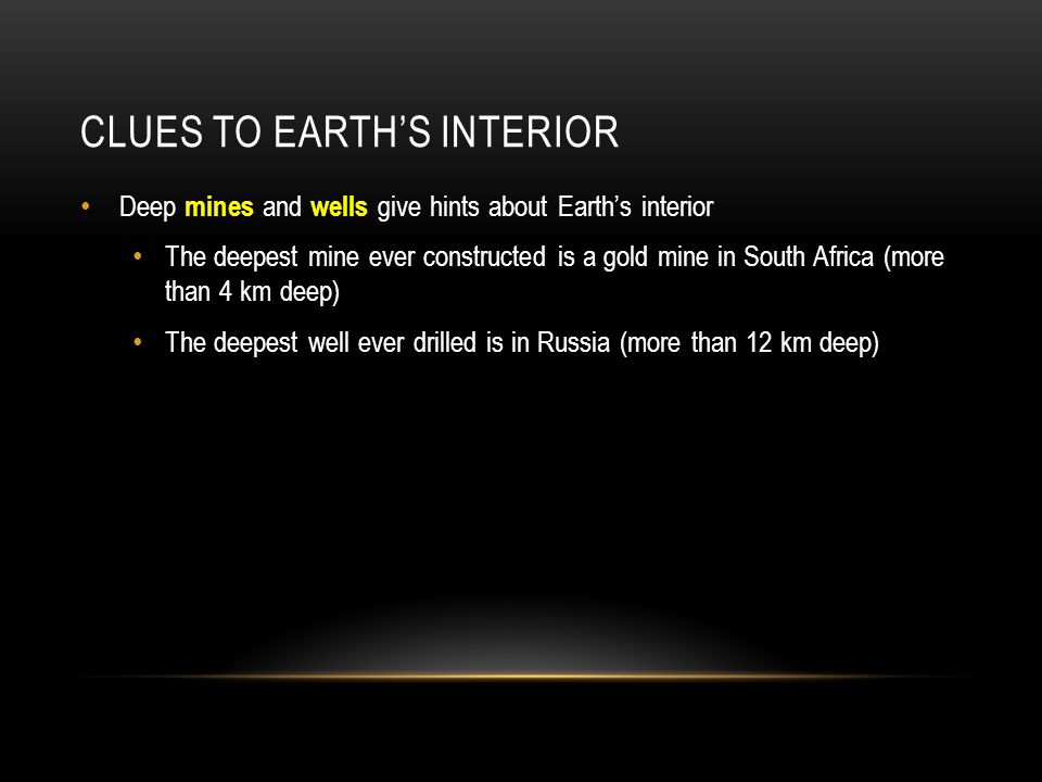 CLUES TO EARTH'S INTERIOR Deep mines and wells give hints about Earth's interior The deepest mine ever constructed is a gold mine in South Africa (mor