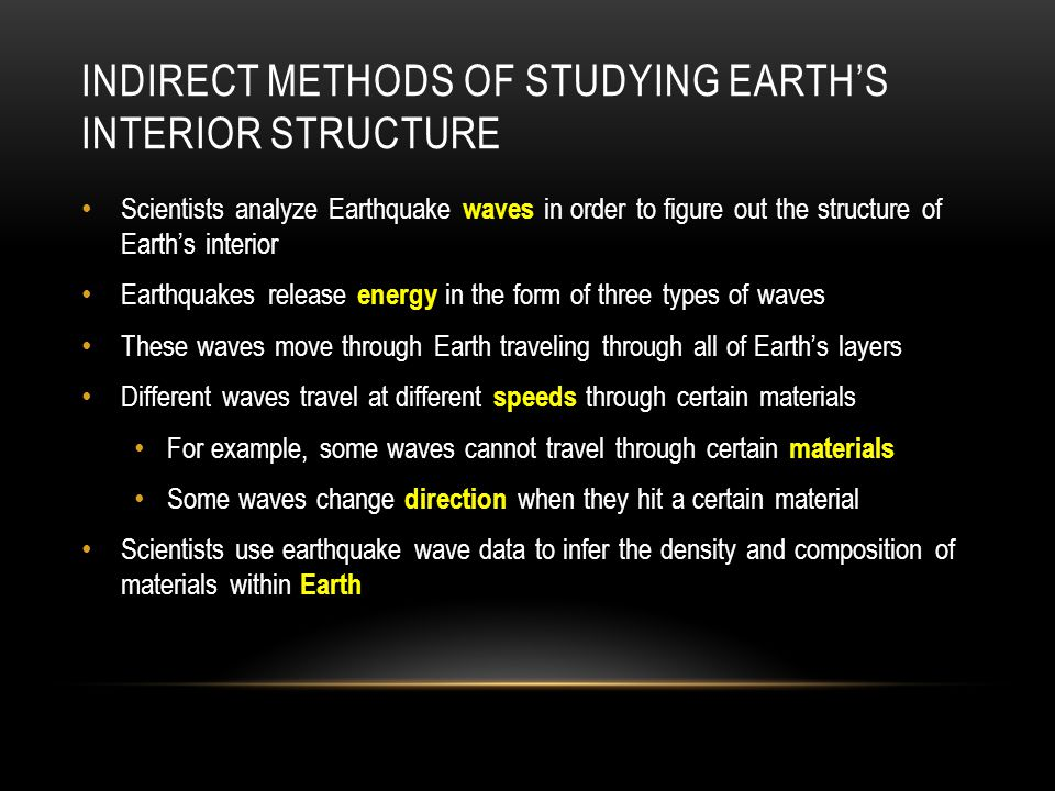 INDIRECT METHODS OF STUDYING EARTH'S INTERIOR STRUCTURE Scientists analyze Earthquake waves in order to figure out the structure of Earth's interior E
