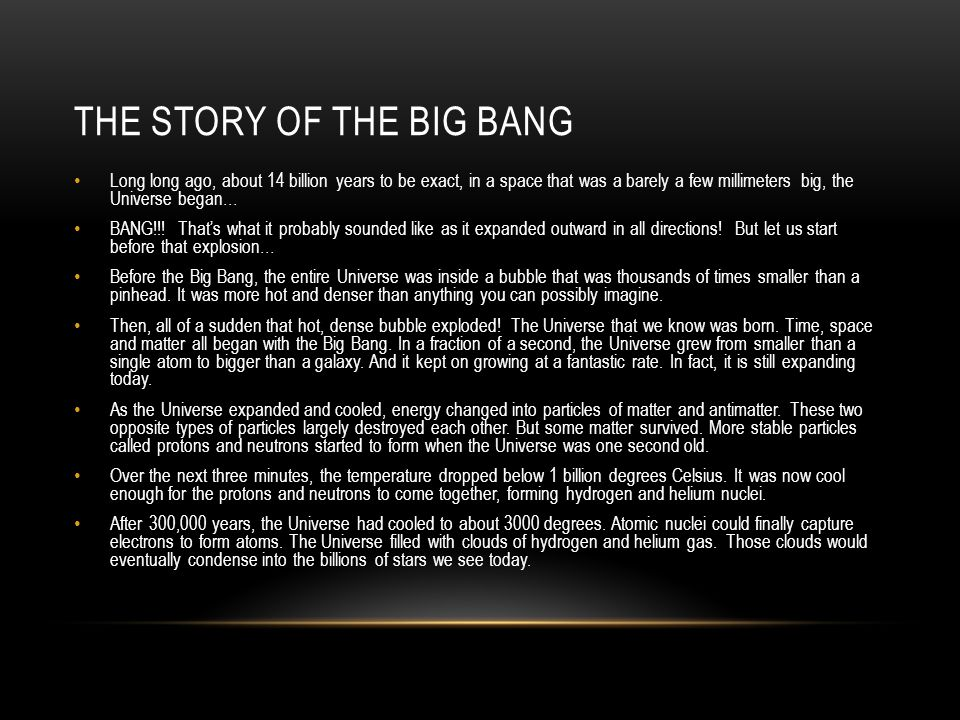 THE STORY OF THE BIG BANG Long long ago, about 14 billion years to be exact, in a space that was a barely a few millimeters big, the Universe began… BANG!!.