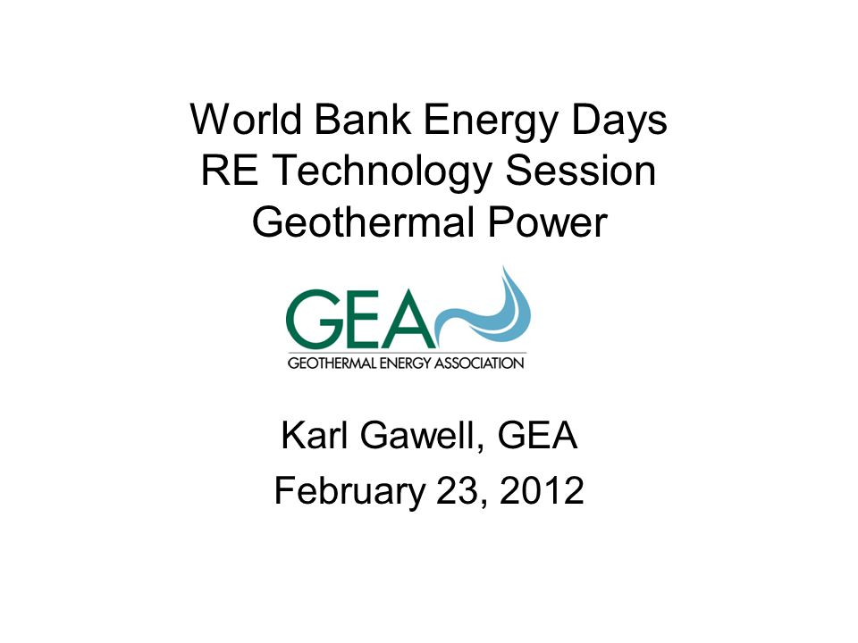 World Bank Energy Days RE Technology Session Geothermal Power Karl Gawell, GEA February 23, 2012