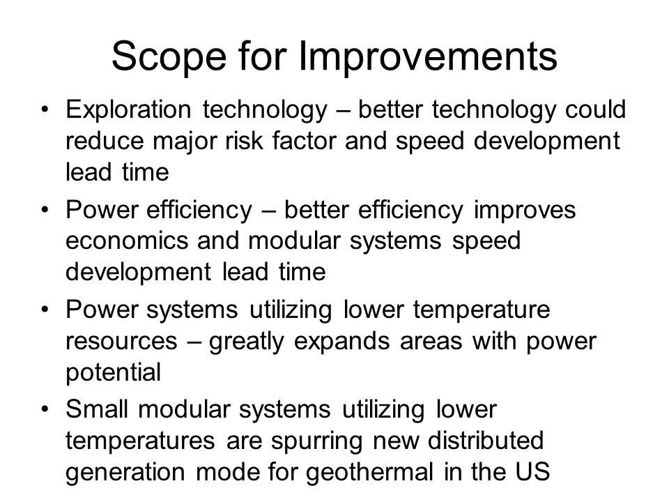 Scope for Improvements Exploration technology – better technology could reduce major risk factor and speed development lead time Power efficiency – be
