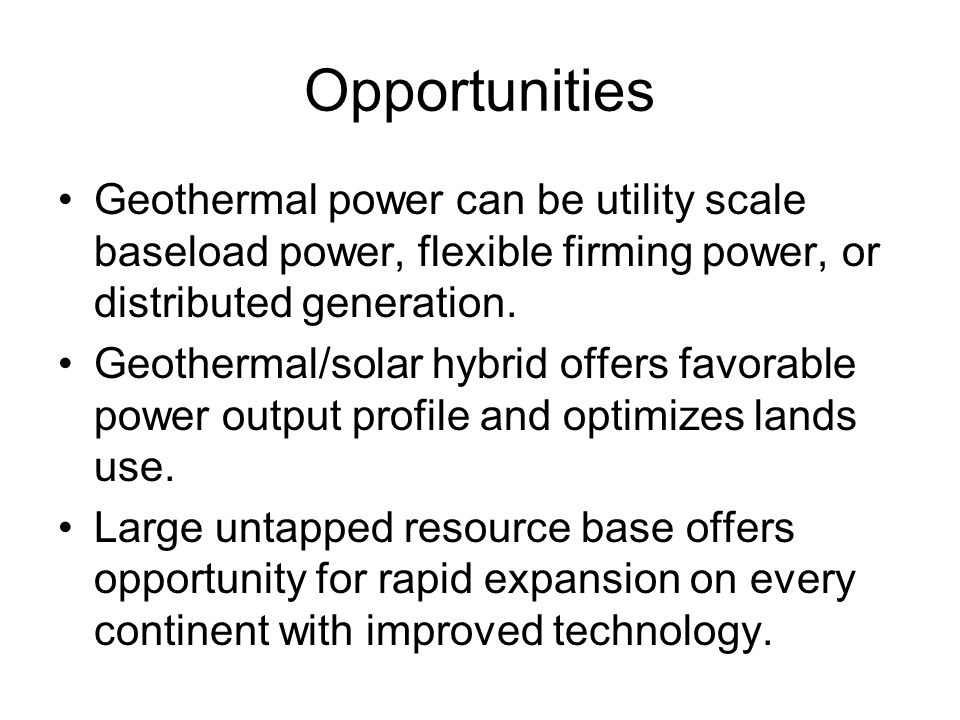 Opportunities Geothermal power can be utility scale baseload power, flexible firming power, or distributed generation. Geothermal/solar hybrid offers