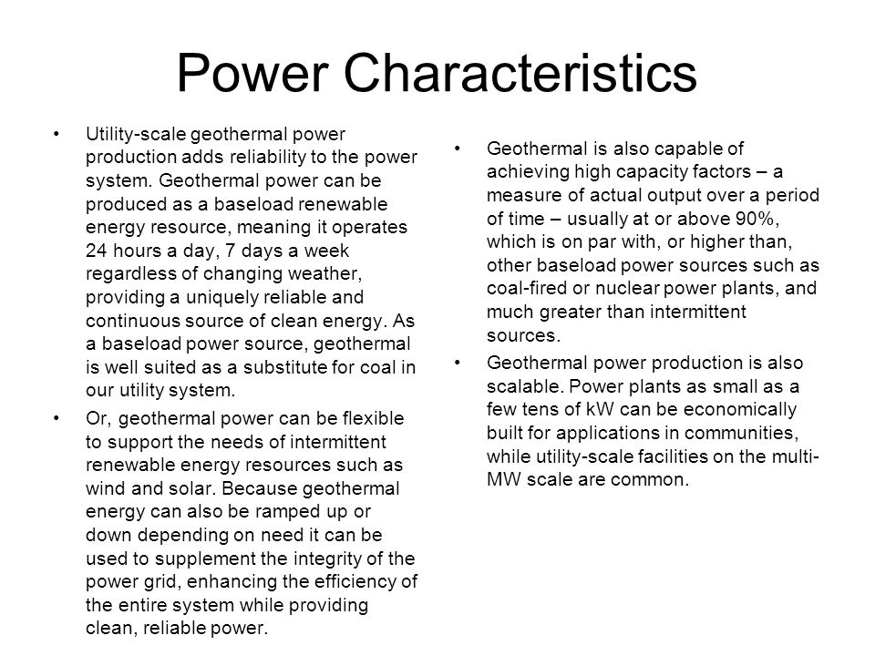 Power Characteristics Utility-scale geothermal power production adds reliability to the power system. Geothermal power can be produced as a baseload r