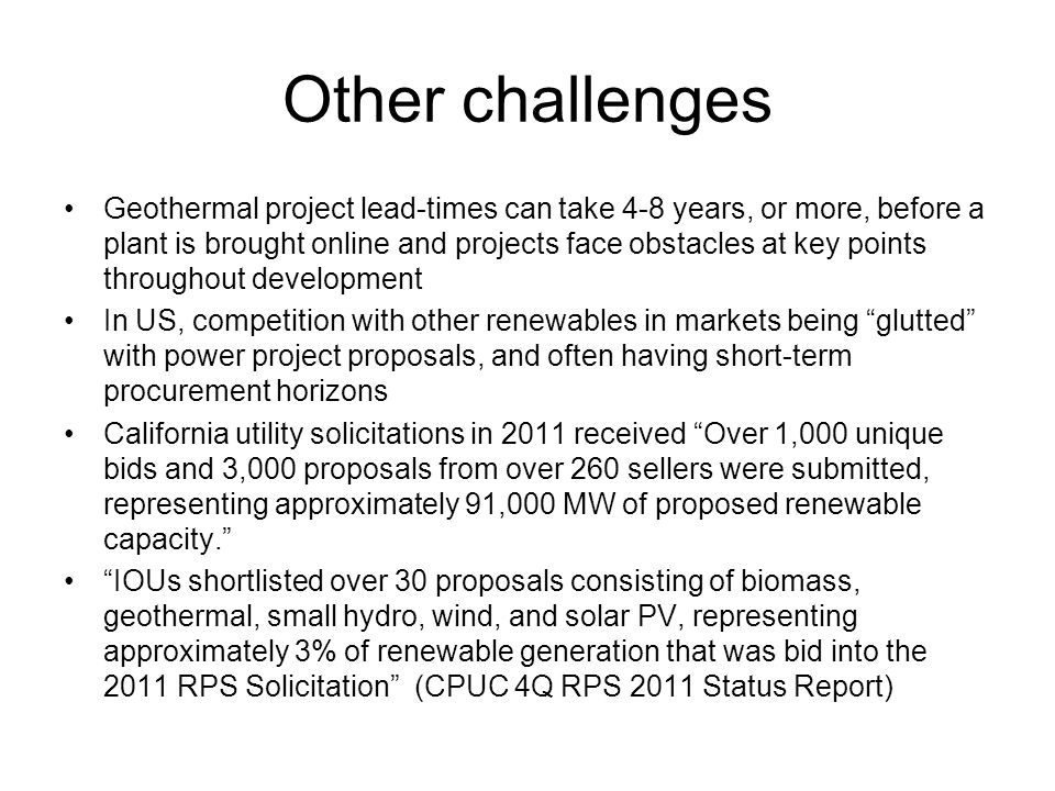 Other challenges Geothermal project lead-times can take 4-8 years, or more, before a plant is brought online and projects face obstacles at key points