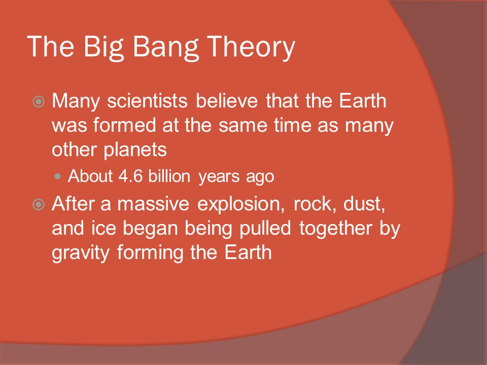 The Big Bang Theory  Many scientists believe that the Earth was formed at the same time as many other planets About 4.6 billion years ago  After a massive explosion, rock, dust, and ice began being pulled together by gravity forming the Earth