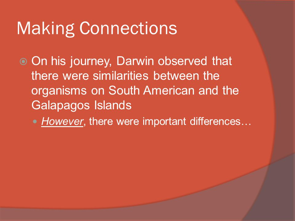 Making Connections  On his journey, Darwin observed that there were similarities between the organisms on South American and the Galapagos Islands However, there were important differences…