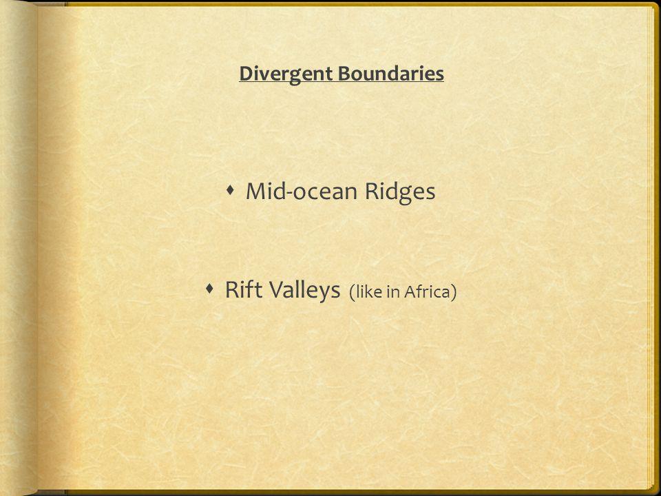 Divergent Boundaries  Mid-ocean Ridges  Rift Valleys (like in Africa)
