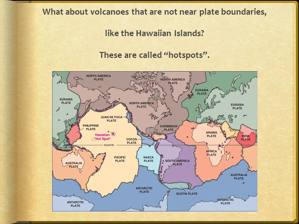 """What about volcanoes that are not near plate boundaries, like the Hawaiian Islands? These are called """"hotspots""""."""