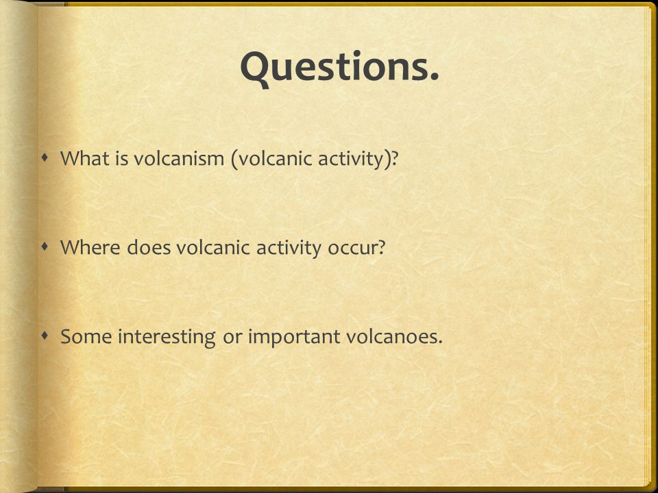 Questions.  What is volcanism (volcanic activity)?  Where does volcanic activity occur?  Some interesting or important volcanoes.