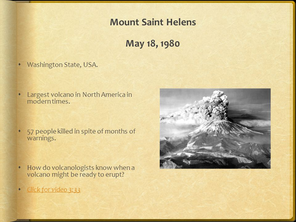 Mount Saint Helens May 18, 1980  Washington State, USA.  Largest volcano in North America in modern times.  57 people killed in spite of months of