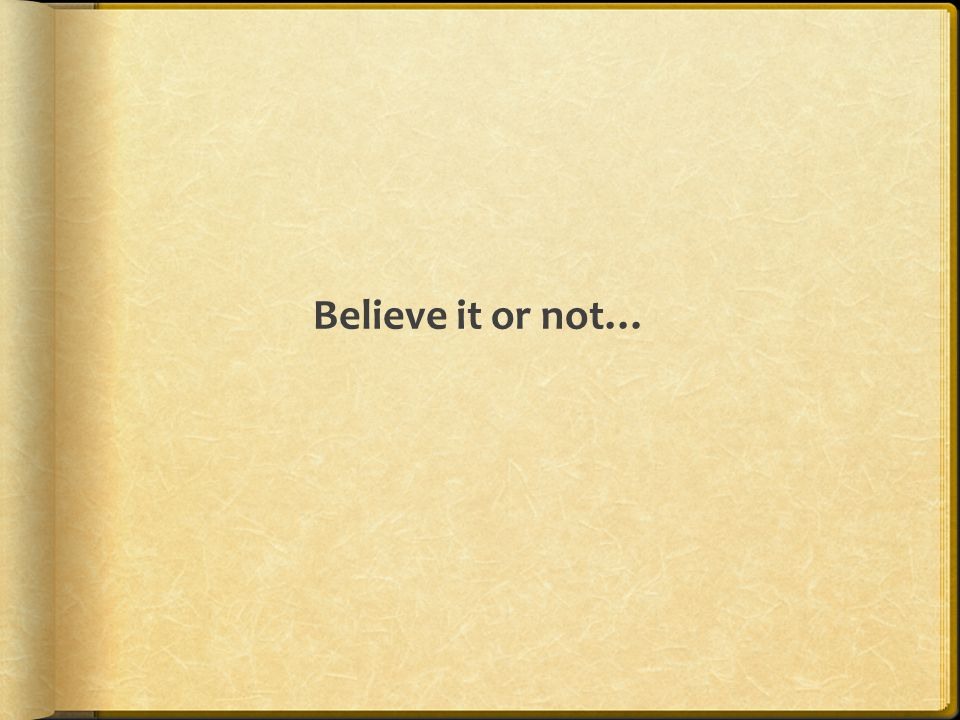 Believe it or not…