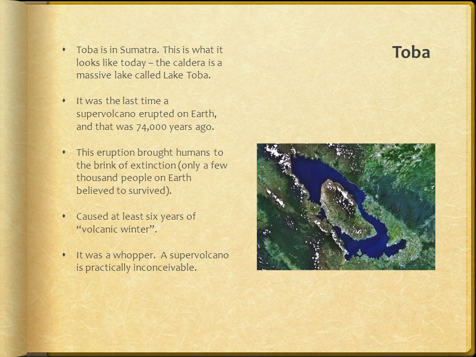 Toba  Toba is in Sumatra. This is what it looks like today – the caldera is a massive lake called Lake Toba.  It was the last time a supervolcano er