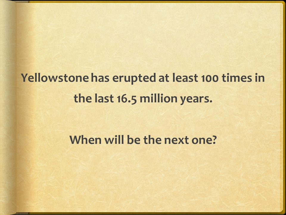 Yellowstone has erupted at least 100 times in the last 16.5 million years. When will be the next one?