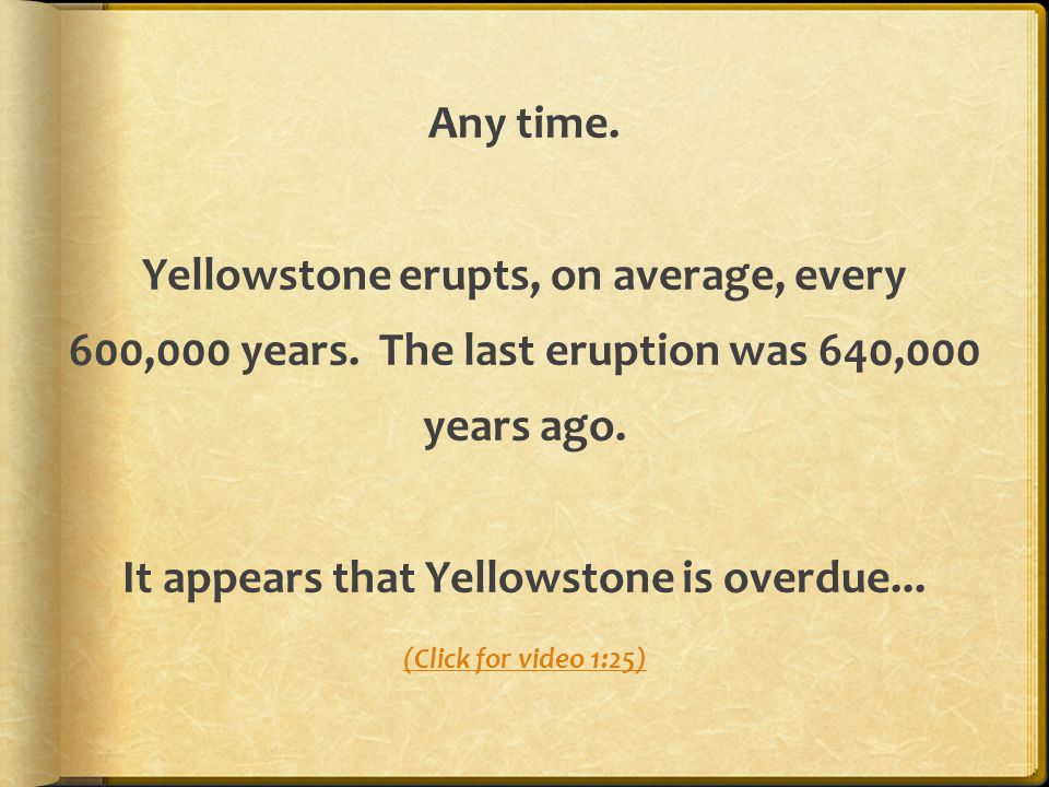Any time. Yellowstone erupts, on average, every 600,000 years. The last eruption was 640,000 years ago. It appears that Yellowstone is overdue... (Cli