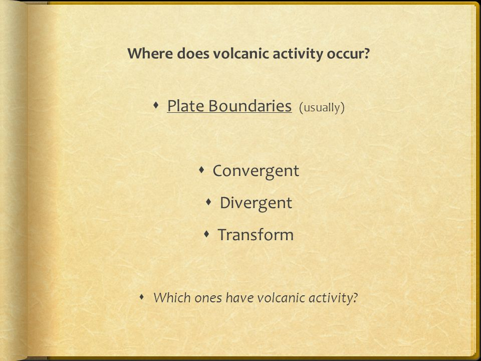 Where does volcanic activity occur?  Plate Boundaries (usually)  Convergent  Divergent  Transform  Which ones have volcanic activity?
