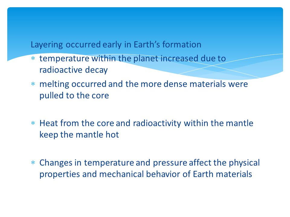 Layering occurred early in Earth's formation  temperature within the planet increased due to radioactive decay  melting occurred and the more dense