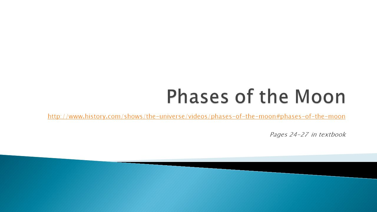 http://www.history.com/shows/the-universe/videos/phases-of-the-moon#phases-of-the-moon Pages 24-27 in textbook