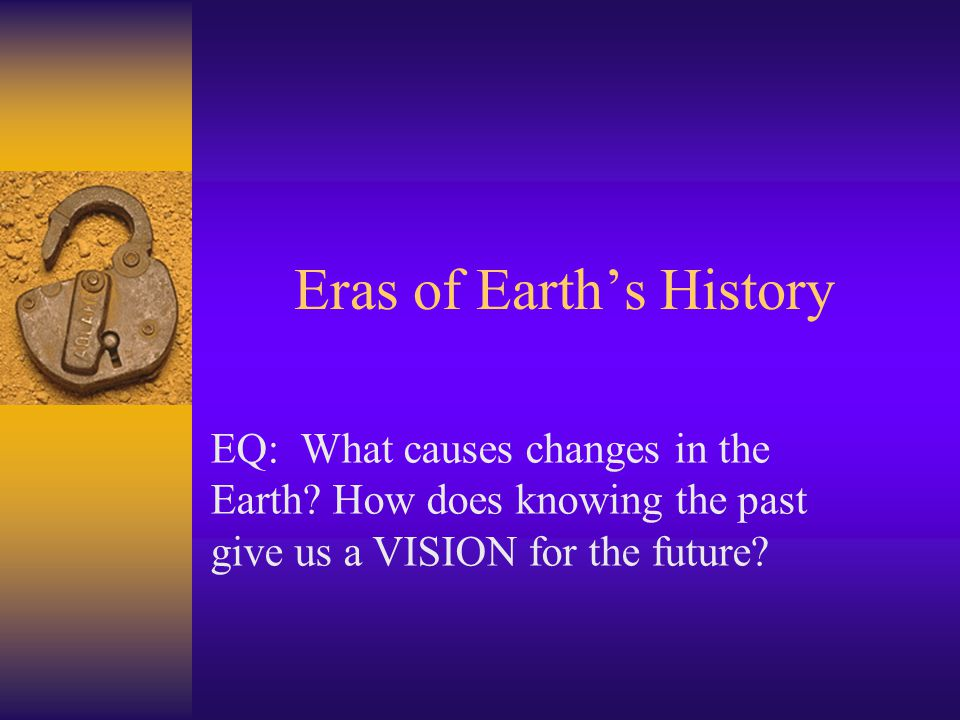 Eras of Earth's History EQ: What causes changes in the Earth? How does knowing the past give us a VISION for the future?