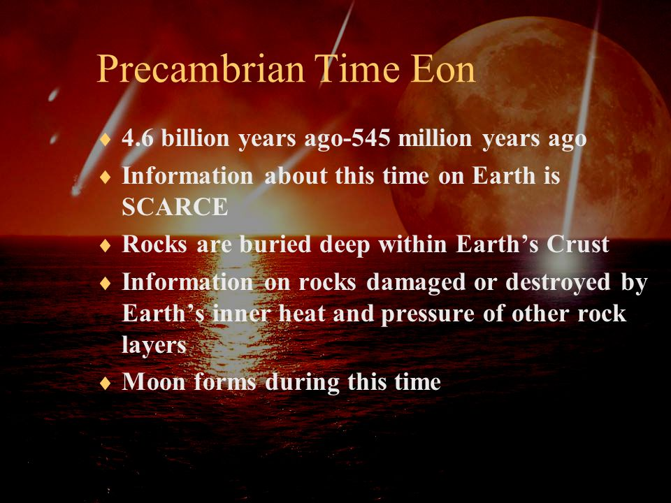  4.6 billion years ago-545 million years ago  Information about this time on Earth is SCARCE  Rocks are buried deep within Earth's Crust  Informat
