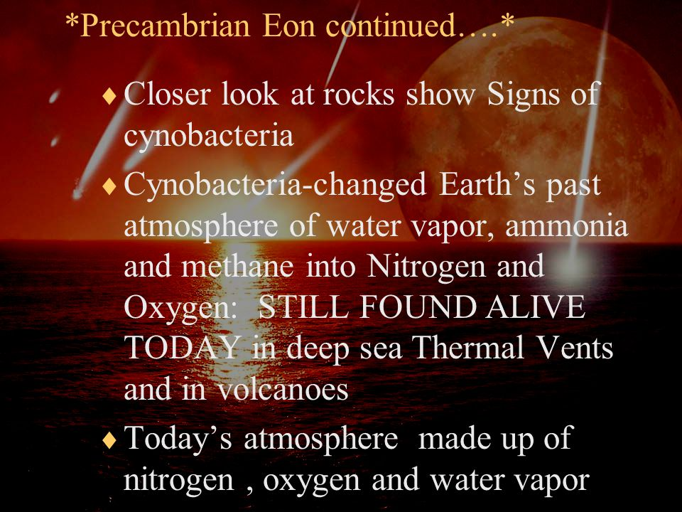 *Precambrian Eon continued….*  Closer look at rocks show Signs of cynobacteria  Cynobacteria-changed Earth's past atmosphere of water vapor, ammonia