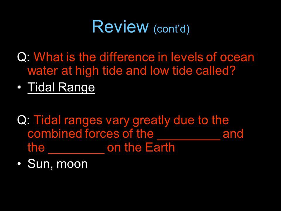 Review (cont'd) Q: What is the difference in levels of ocean water at high tide and low tide called? Tidal Range Q: Tidal ranges vary greatly due to t