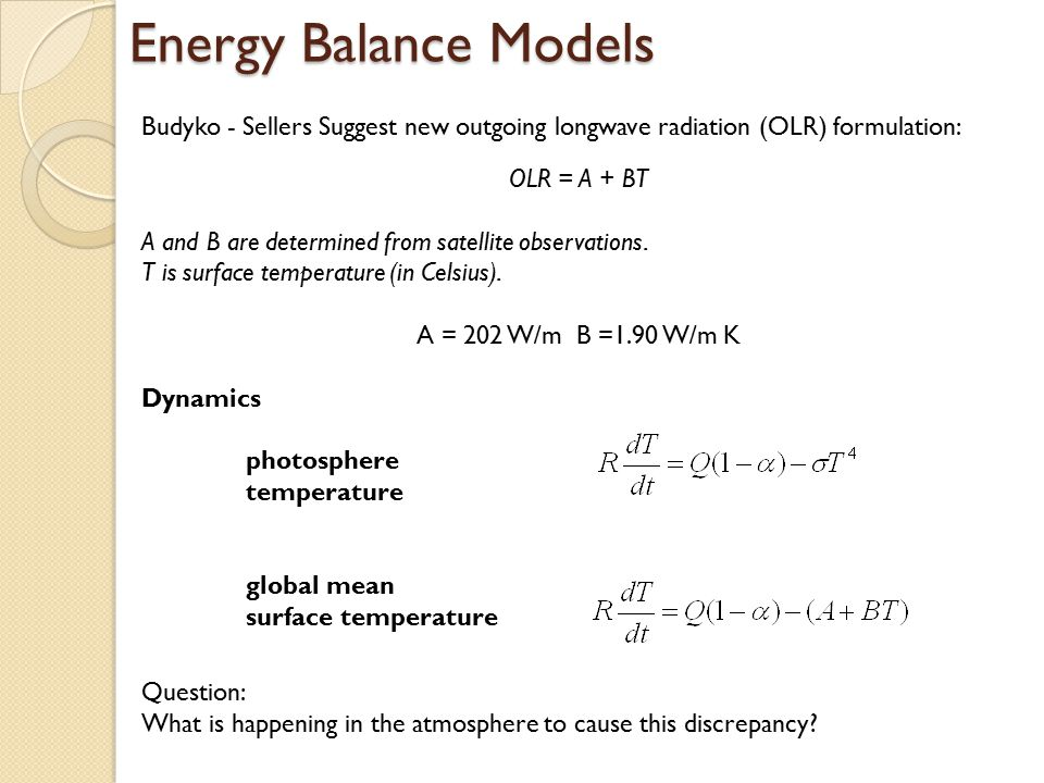 Energy Balance Models Budyko - Sellers Suggest new outgoing longwave radiation (OLR) formulation: OLR = A + BT A and B are determined from satellite o