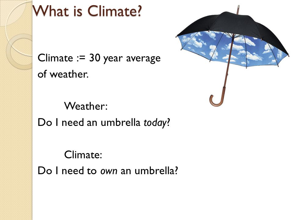 What is Climate? Climate := 30 year average of weather. Weather: Do I need an umbrella today? Climate: Do I need to own an umbrella?